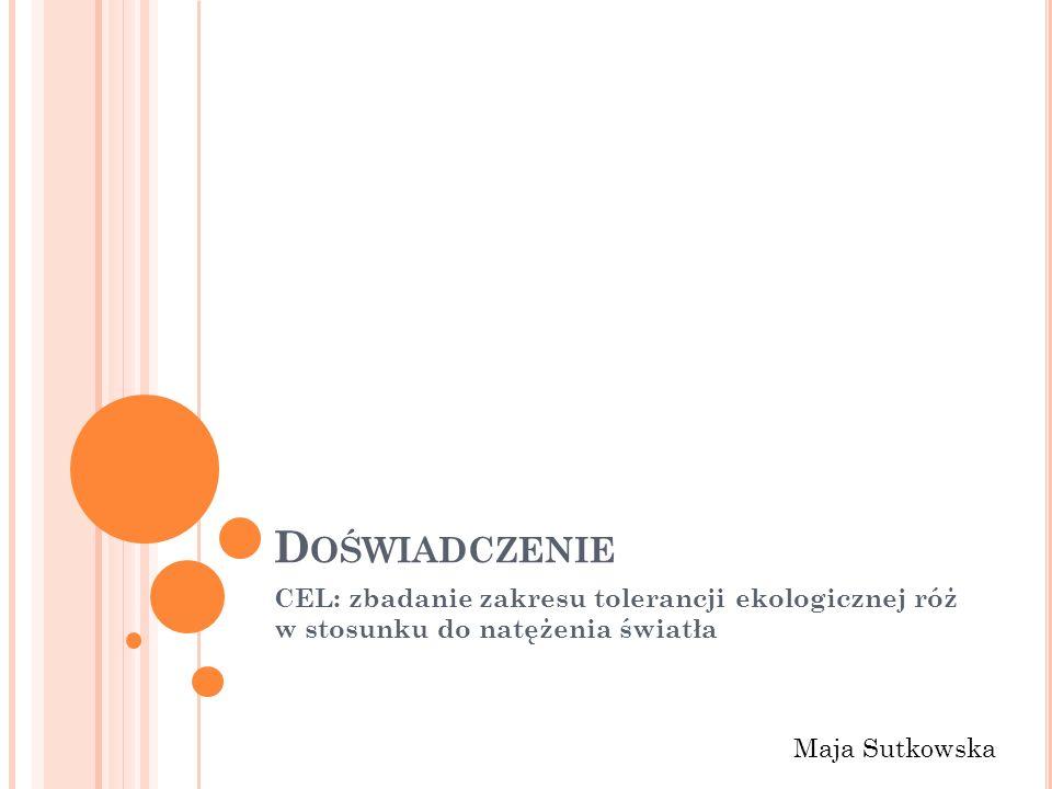 D OŚWIADCZENIE CEL: zbadanie zakresu tolerancji ekologicznej róż w stosunku do natężenia światła Maja Sutkowska
