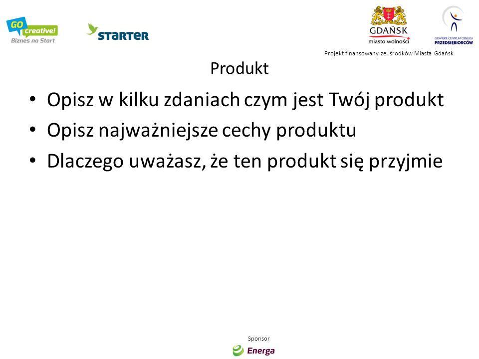 Rynek Opisz kto jest Twoim klientem Opisz kto jest Twoją konkurencją Opisz jak duży jest rynek Jakie widzisz zagrożenia Projekt finansowany ze środków Miasta Gdańsk Sponsor