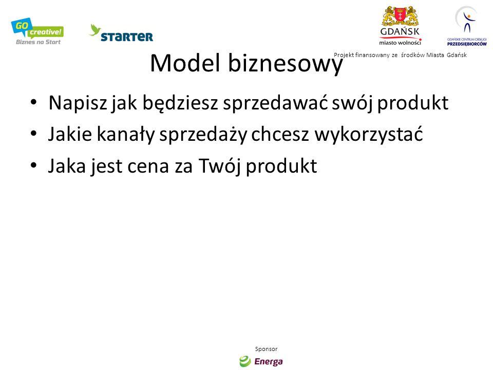 Model biznesowy Napisz jak będziesz sprzedawać swój produkt Jakie kanały sprzedaży chcesz wykorzystać Jaka jest cena za Twój produkt Projekt finansowa