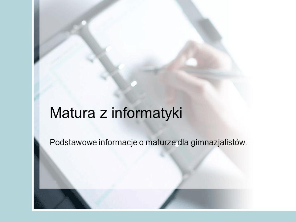 Matura z informatyki Podstawowe informacje o maturze dla gimnazjalistów.