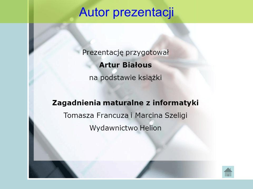 Prezentację przygotował Artur Białous na podstawie książki Zagadnienia maturalne z informatyki Tomasza Francuza i Marcina Szeligi Wydawnictwo Helion A