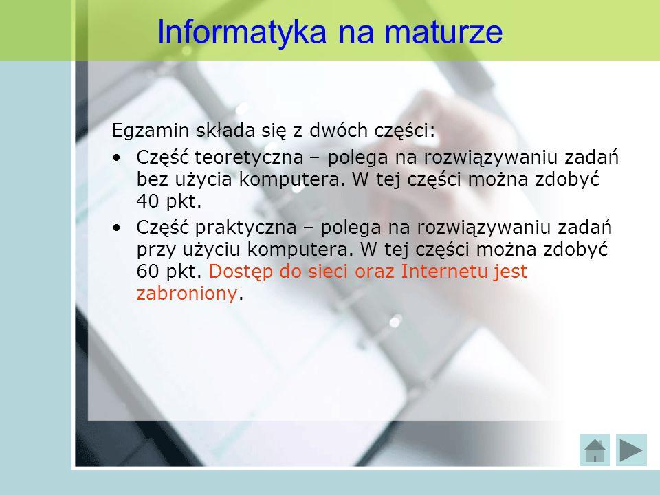 Informatyka na maturze Egzamin składa się z dwóch części: Część teoretyczna – polega na rozwiązywaniu zadań bez użycia komputera. W tej części można z