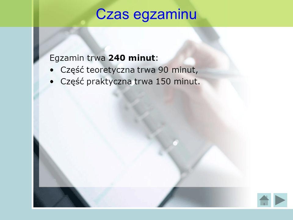 Czas egzaminu Egzamin trwa 240 minut: Część teoretyczna trwa 90 minut, Część praktyczna trwa 150 minut.