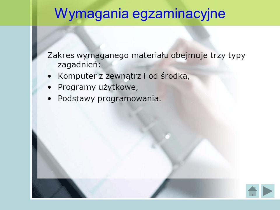 Wymagania egzaminacyjne Zakres wymaganego materiału obejmuje trzy typy zagadnień: Komputer z zewnątrz i od środka, Programy użytkowe, Podstawy program