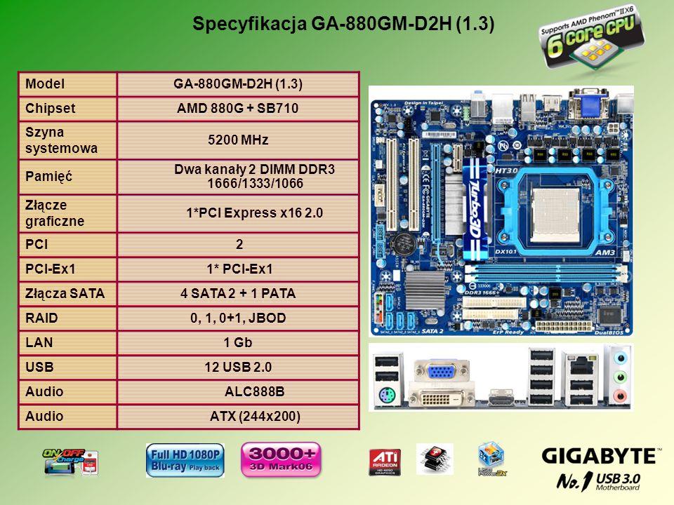 ModelGA-880GM-D2H (1.3) ChipsetAMD 880G + SB710 Szyna systemowa 5200 MHz Pamięć Dwa kanały 2 DIMM DDR3 1666/1333/1066 Złącze graficzne 1*PCI Express x