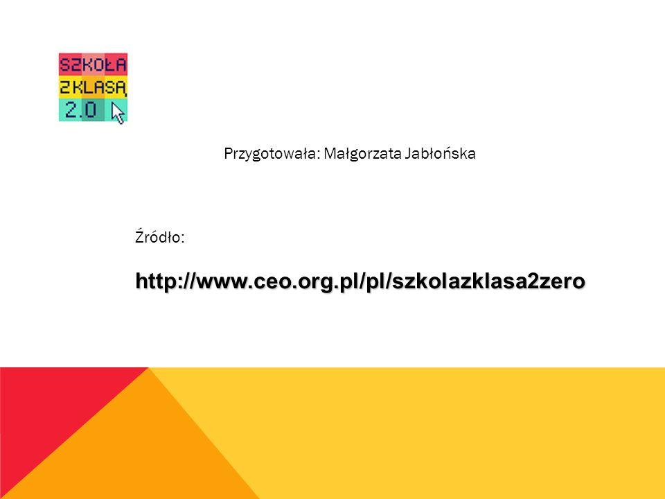 Przygotowała: Małgorzata Jabłońska Źródło:http://www.ceo.org.pl/pl/szkolazklasa2zero