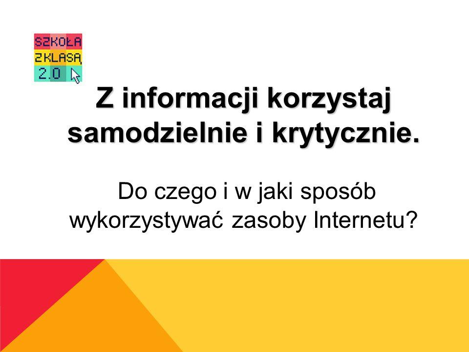 Z informacji korzystaj samodzielnie i krytycznie. Do czego i w jaki sposób wykorzystywać zasoby Internetu?