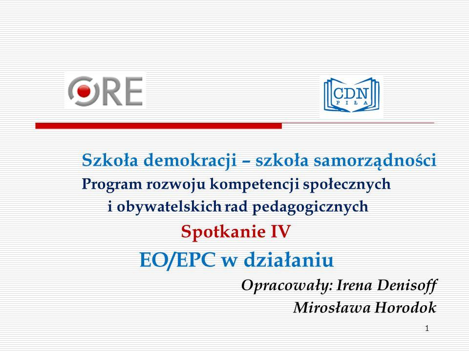 Szkoła demokracji – szkoła samorządności Program rozwoju kompetencji społecznych i obywatelskich rad pedagogicznych Spotkanie IV EO/EPC w działaniu Opracowały: Irena Denisoff Mirosława Horodok 1