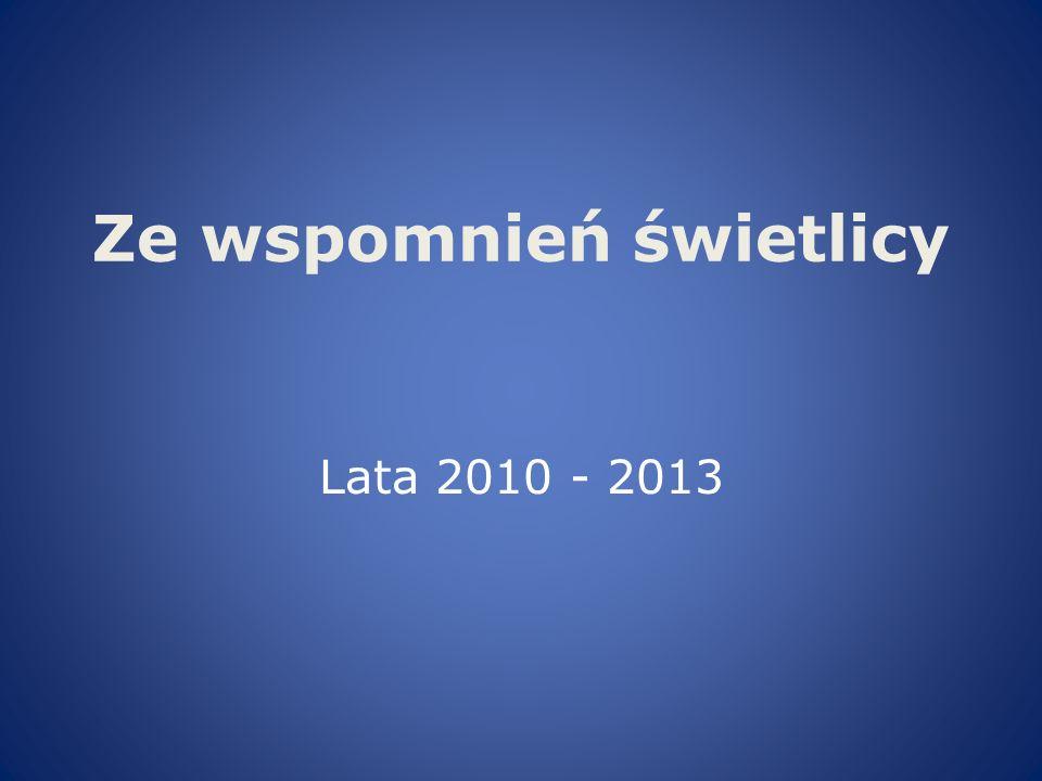 Ze wspomnień świetlicy Lata 2010 - 2013