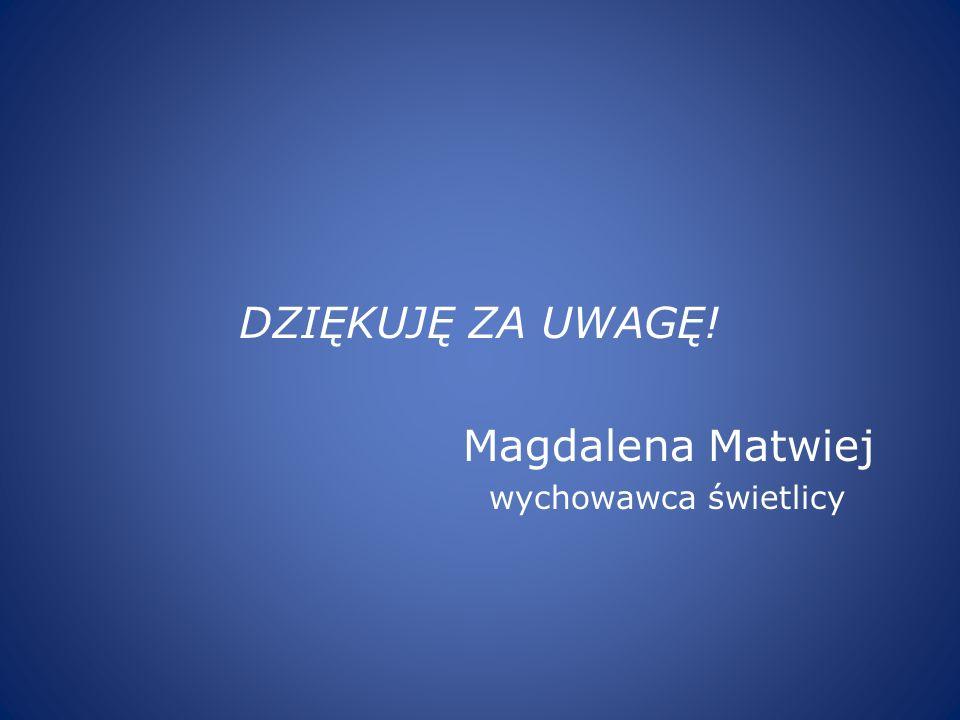DZIĘKUJĘ ZA UWAGĘ! Magdalena Matwiej wychowawca świetlicy