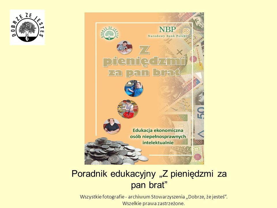 Poradnik edukacyjny Z pieniędzmi za pan brat Wszystkie fotografie - archiwum Stowarzyszenia Dobrze, że jesteś.