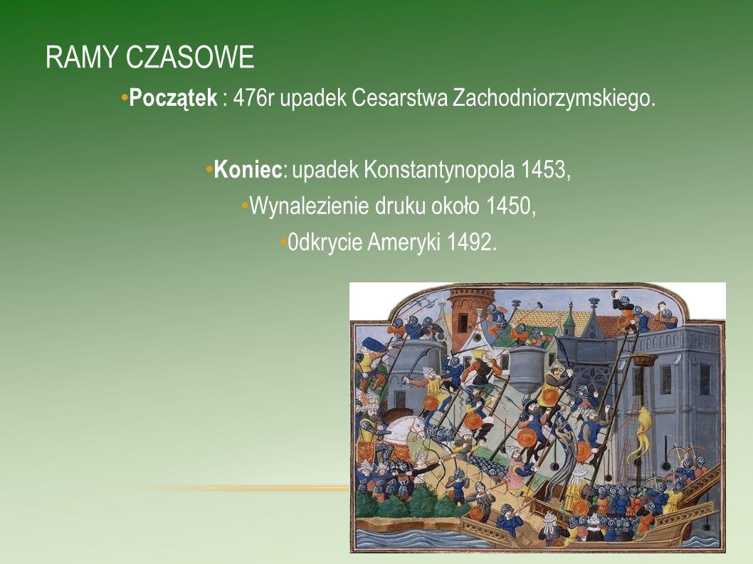 RAMY CZASOWE Początek : 476r upadek Cesarstwa Zachodniorzymskiego. Koniec : upadek Konstantynopola 1453, Wynalezienie druku około 1450, 0dkrycie Amery