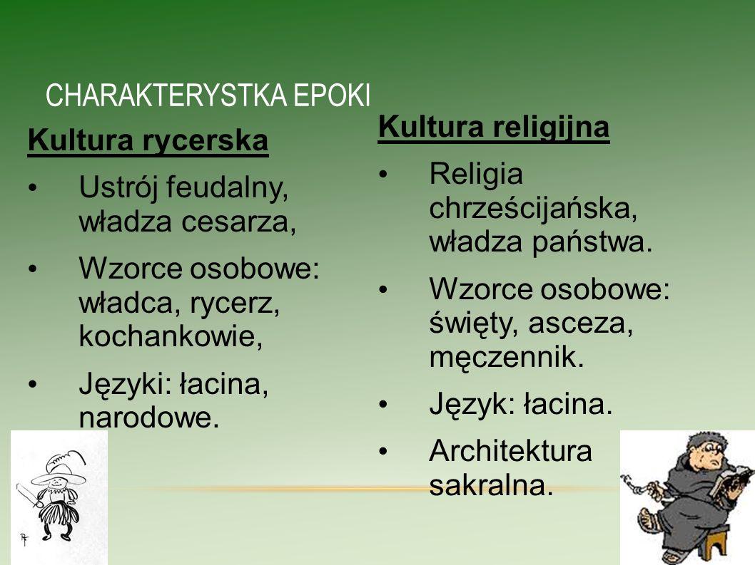 CHARAKTERYSTKA EPOKI Kultura rycerska Ustrój feudalny, władza cesarza, Wzorce osobowe: władca, rycerz, kochankowie, Języki: łacina, narodowe. Kultura