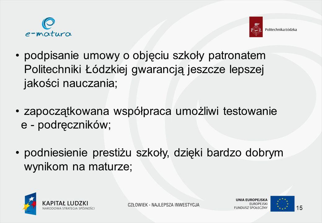podpisanie umowy o objęciu szkoły patronatem Politechniki Łódzkiej gwarancją jeszcze lepszej jakości nauczania; zapoczątkowana współpraca umożliwi testowanie e - podręczników; podniesienie prestiżu szkoły, dzięki bardzo dobrym wynikom na maturze; 15