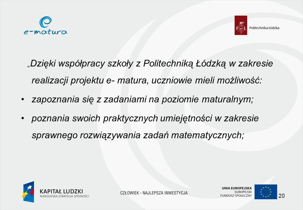 Dzięki współpracy szkoły z Politechniką Łódzką w zakresie realizacji projektu e- matura, uczniowie mieli możliwość: zapoznania się z zadaniami na poziomie maturalnym; poznania swoich praktycznych umiejętności w zakresie sprawnego rozwiązywania zadań matematycznych; 20