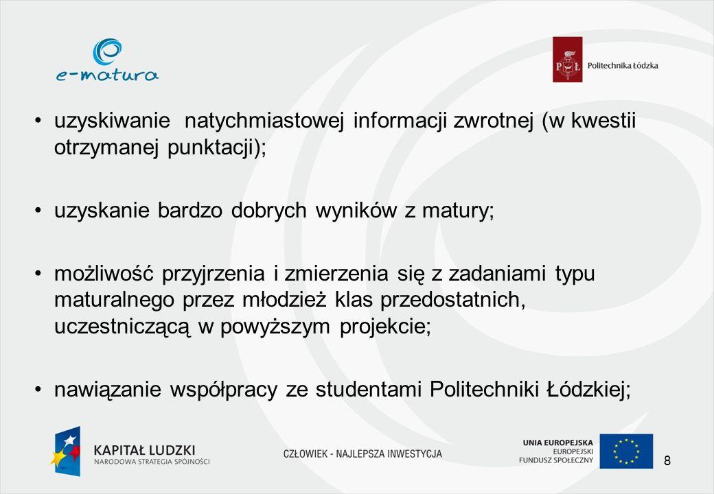 uzyskiwanie natychmiastowej informacji zwrotnej (w kwestii otrzymanej punktacji); uzyskanie bardzo dobrych wyników z matury; możliwość przyjrzenia i zmierzenia się z zadaniami typu maturalnego przez młodzież klas przedostatnich, uczestniczącą w powyższym projekcie; nawiązanie współpracy ze studentami Politechniki Łódzkiej; 8
