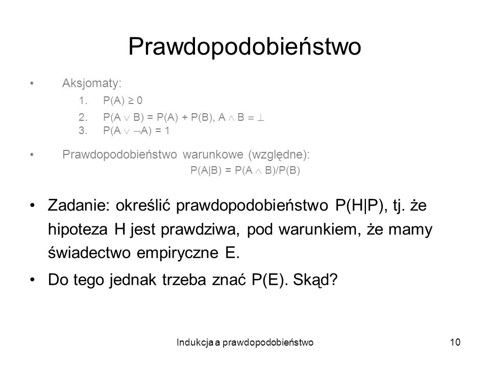 Indukcja a prawdopodobieństwo10 Prawdopodobieństwo Aksjomaty: 1.P(A) 0 2.P(A B) = P(A) + P(B), A B 3.P(A A) = 1 Prawdopodobieństwo warunkowe (względne