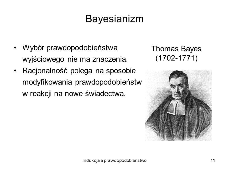 Indukcja a prawdopodobieństwo11 Bayesianizm Wybór prawdopodobieństwa wyjściowego nie ma znaczenia. Racjonalność polega na sposobie modyfikowania prawd
