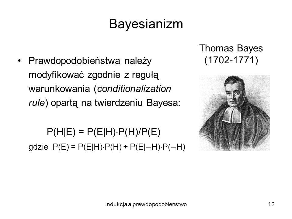 Indukcja a prawdopodobieństwo12 Bayesianizm Prawdopodobieństwa należy modyfikować zgodnie z regułą warunkowania (conditionalization rule) opartą na tw
