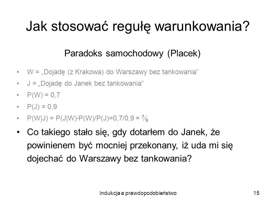 Indukcja a prawdopodobieństwo15 Jak stosować regułę warunkowania? Paradoks samochodowy (Placek) W = Dojadę (z Krakowa) do Warszawy bez tankowania J =
