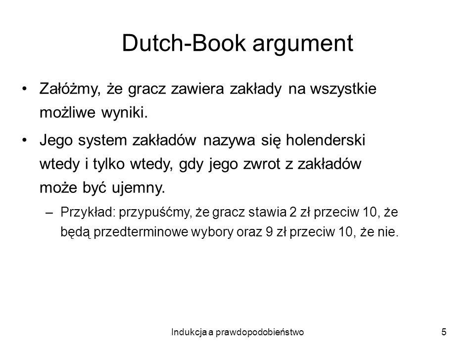 Indukcja a prawdopodobieństwo5 Dutch-Book argument Załóżmy, że gracz zawiera zakłady na wszystkie możliwe wyniki. Jego system zakładów nazywa się hole