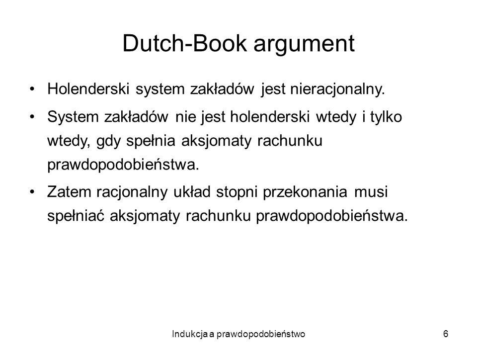 Indukcja a prawdopodobieństwo6 Dutch-Book argument Holenderski system zakładów jest nieracjonalny. System zakładów nie jest holenderski wtedy i tylko