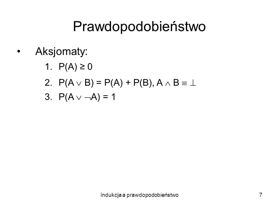 Indukcja a prawdopodobieństwo8 Prawdopodobieństwo Aksjomaty: 1.P(A) 0 2.P(A B) = P(A) + P(B), A B 3.P(A A) = 1 Prawdopodobieństwo warunkowe (względne): P(A|B) = P(A B)/P(B)
