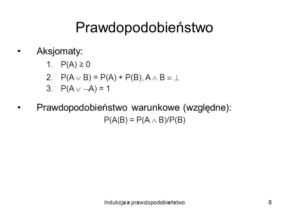 Indukcja a prawdopodobieństwo8 Prawdopodobieństwo Aksjomaty: 1.P(A) 0 2.P(A B) = P(A) + P(B), A B 3.P(A A) = 1 Prawdopodobieństwo warunkowe (względne)