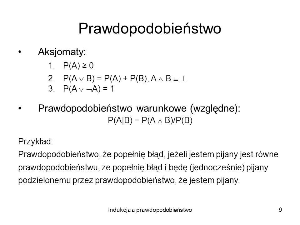 Indukcja a prawdopodobieństwo9 Prawdopodobieństwo Aksjomaty: 1.P(A) 0 2.P(A B) = P(A) + P(B), A B 3.P(A A) = 1 Prawdopodobieństwo warunkowe (względne)