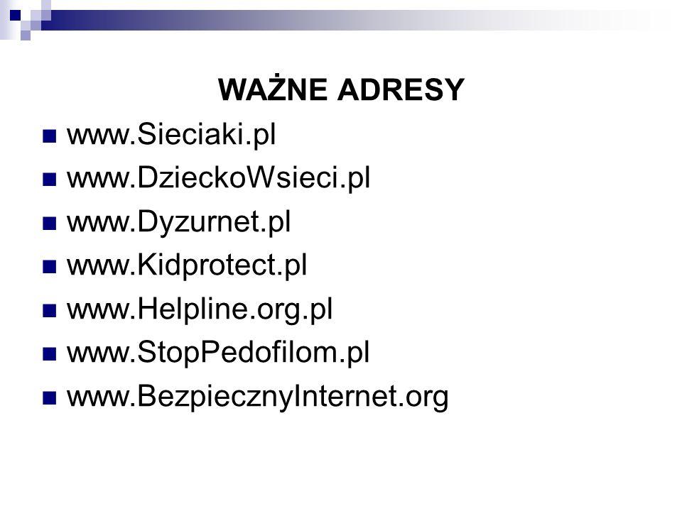 WAŻNE ADRESY www.Sieciaki.pl www.DzieckoWsieci.pl www.Dyzurnet.pl www.Kidprotect.pl www.Helpline.org.pl www.StopPedofilom.pl www.BezpiecznyInternet.or