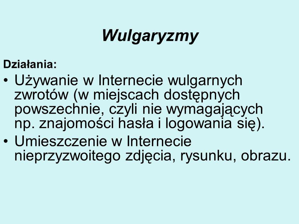 Wulgaryzmy Działania: Używanie w Internecie wulgarnych zwrotów (w miejscach dostępnych powszechnie, czyli nie wymagających np. znajomości hasła i logo