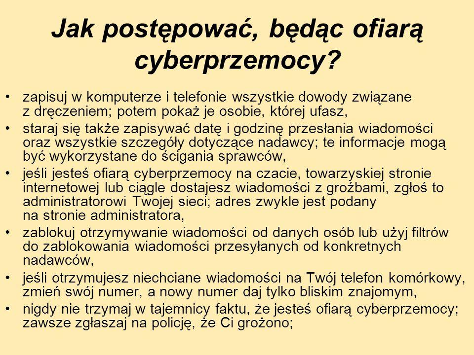 Jak postępować, będąc ofiarą cyberprzemocy? zapisuj w komputerze i telefonie wszystkie dowody związane z dręczeniem; potem pokaż je osobie, której ufa