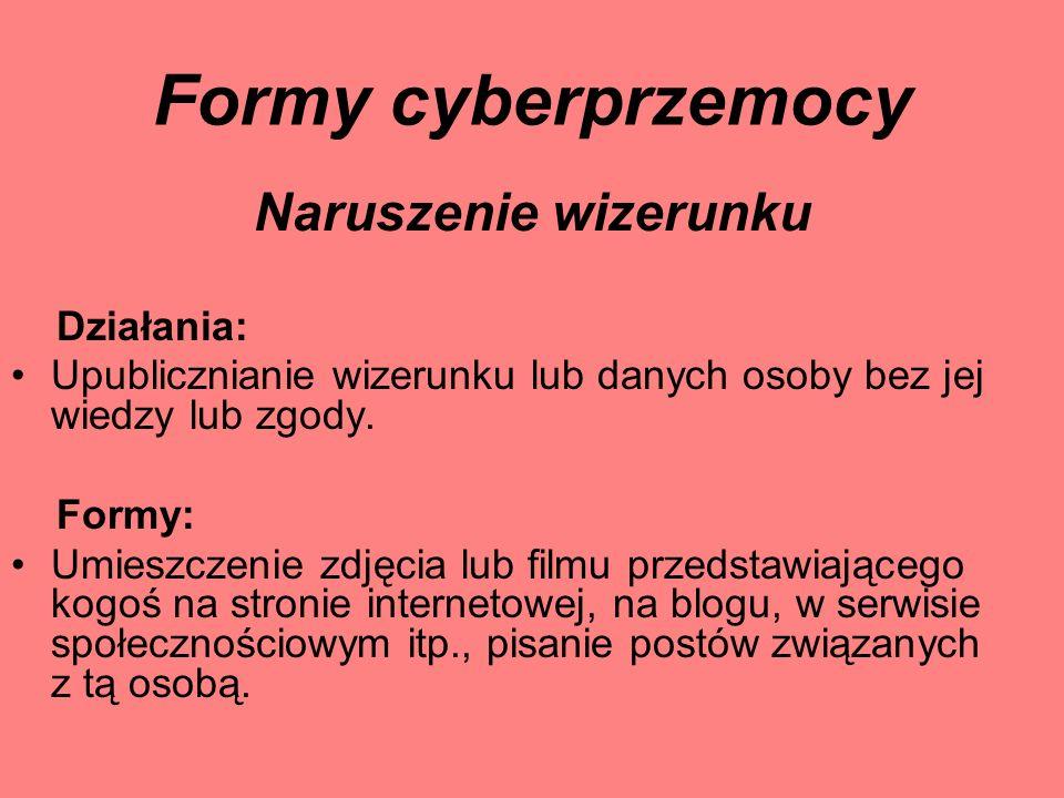 Formy cyberprzemocy Naruszenie wizerunku Działania: Upublicznianie wizerunku lub danych osoby bez jej wiedzy lub zgody. Formy: Umieszczenie zdjęcia lu