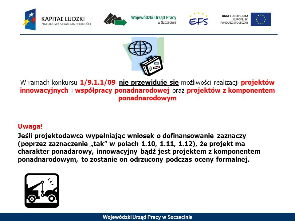 Wojewódzki Urząd Pracy w Szczecinie W ramach konkursu 1/9.1.1/09 nie przewiduje się możliwości realizacji projektów innowacyjnych i współpracy ponadna