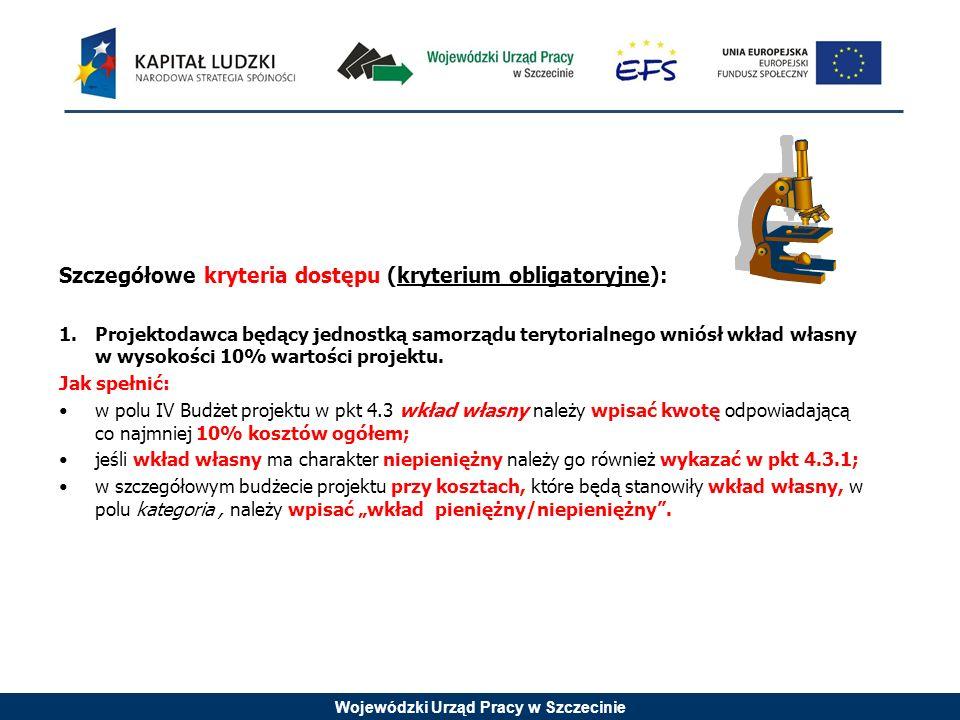 Wojewódzki Urząd Pracy w Szczecinie Szczegółowe kryteria dostępu (kryterium obligatoryjne): 1.Projektodawca będący jednostką samorządu terytorialnego wniósł wkład własny w wysokości 10% wartości projektu.