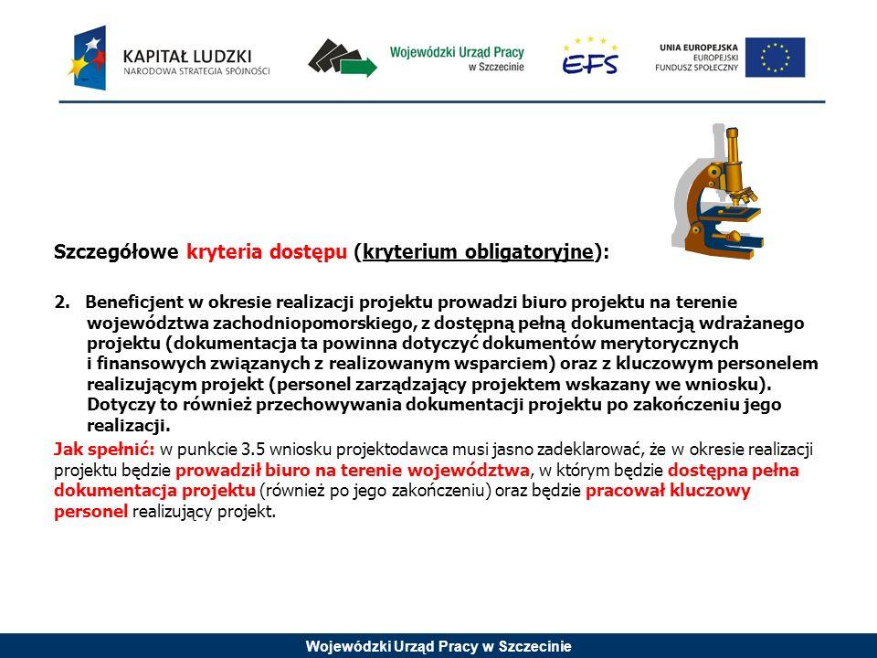 Wojewódzki Urząd Pracy w Szczecinie Szczegółowe kryteria dostępu (kryterium obligatoryjne): 2. Beneficjent w okresie realizacji projektu prowadzi biur