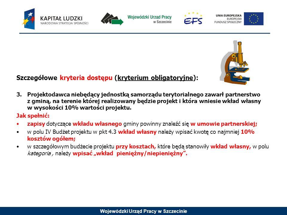 Wojewódzki Urząd Pracy w Szczecinie Szczegółowe kryteria dostępu (kryterium obligatoryjne): 3.Projektodawca niebędący jednostką samorządu terytorialnego zawarł partnerstwo z gminą, na terenie której realizowany będzie projekt i która wniesie wkład własny w wysokości 10% wartości projektu.