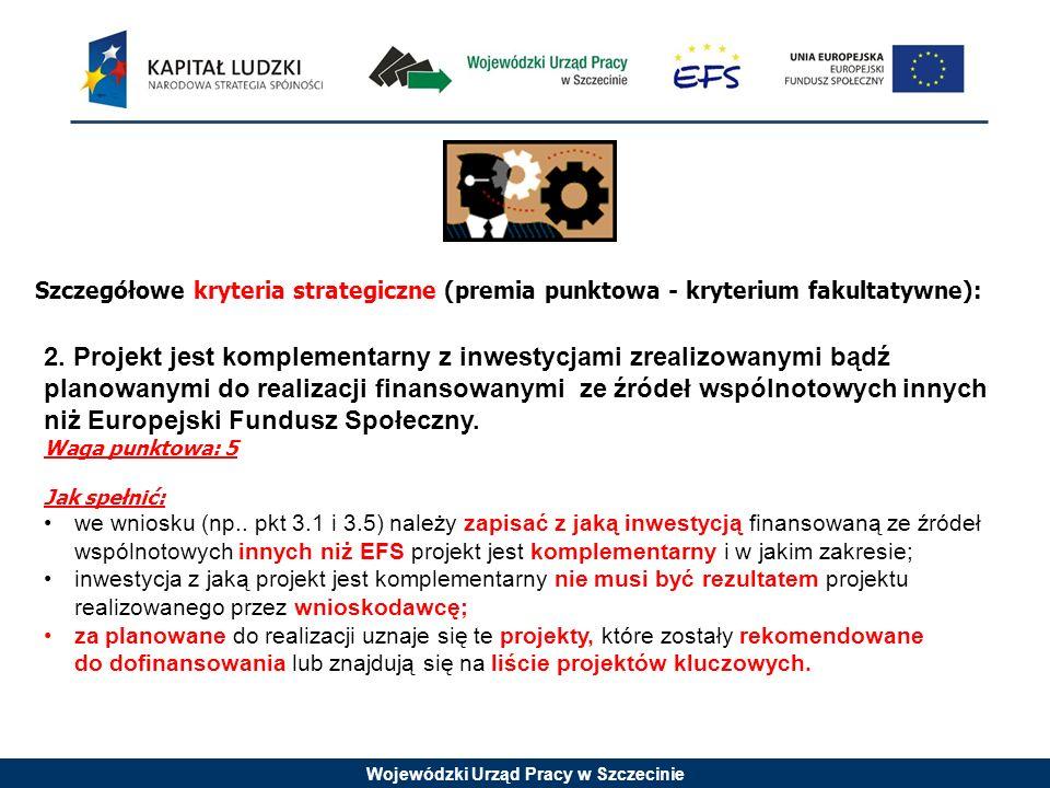 Wojewódzki Urząd Pracy w Szczecinie Szczegółowe kryteria strategiczne (premia punktowa - kryterium fakultatywne): 2. Projekt jest komplementarny z inw