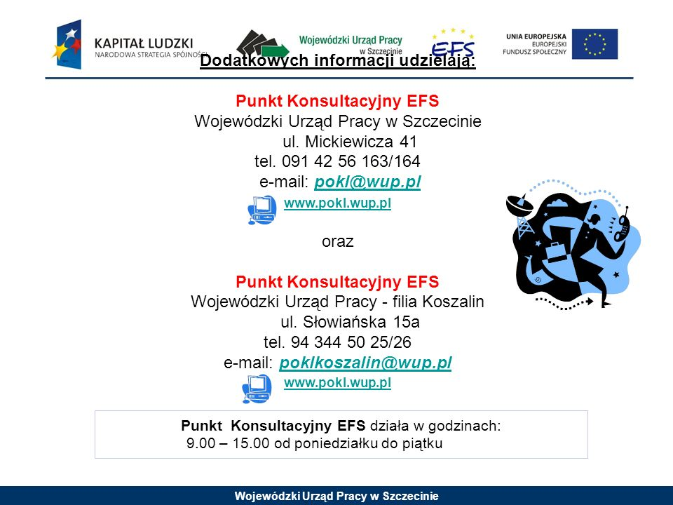 Wojewódzki Urząd Pracy w Szczecinie Punkt Konsultacyjny EFS działa w godzinach: 9.00 – 15.00 od poniedziałku do piątku Dodatkowych informacji udzielaj