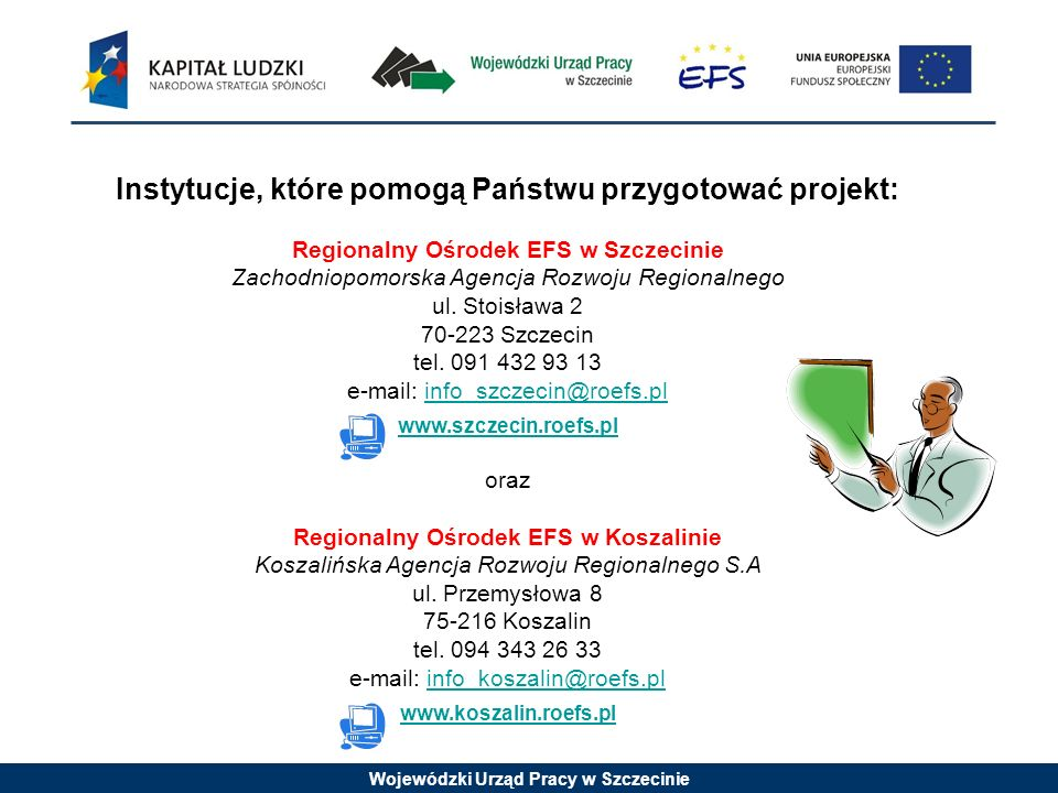 Wojewódzki Urząd Pracy w Szczecinie Instytucje, które pomogą Państwu przygotować projekt: Regionalny Ośrodek EFS w Szczecinie Zachodniopomorska Agencja Rozwoju Regionalnego ul.