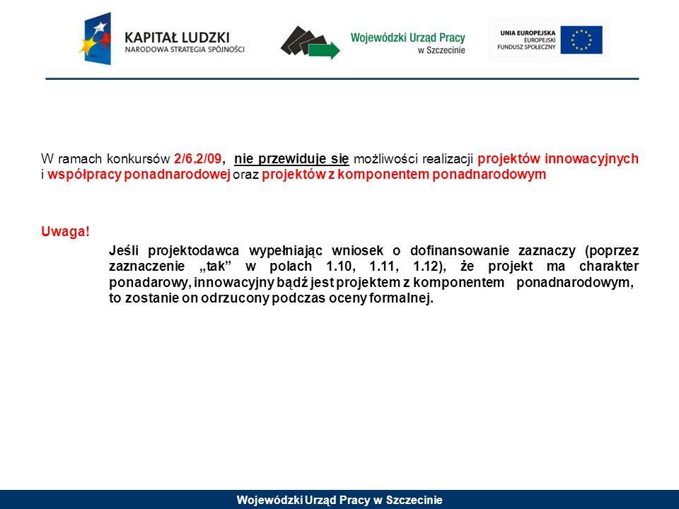 Wojewódzki Urząd Pracy w Szczecinie W ramach konkursów 2/6.2/09, nie przewiduje się możliwości realizacji projektów innowacyjnych i współpracy ponadnarodowej oraz projektów z komponentem ponadnarodowym Uwaga.
