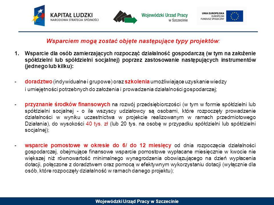 Wojewódzki Urząd Pracy w Szczecinie Wsparciem mogą zostać objęte następujące typy projektów: 1.Wsparcie dla osób zamierzających rozpocząć działalność gospodarczą (w tym na założenie spółdzielni lub spółdzielni socjalnej) poprzez zastosowanie następujących instrumentów (jednego lub kilku): - doradztwo (indywidualne i grupowe) oraz szkolenia umożliwiające uzyskanie wiedzy i umiejętności potrzebnych do założenia i prowadzenia działalności gospodarczej; - przyznanie środków finansowych na rozwój przedsiębiorczości (w tym w formie spółdzielni lub spółdzielni socjalnej - o ile wszyscy udziałowcy są osobami, które rozpoczęły prowadzenie działalności w wyniku uczestnictwa w projekcie realizowanym w ramach przedmiotowego Działania), do wysokości 40 tys.