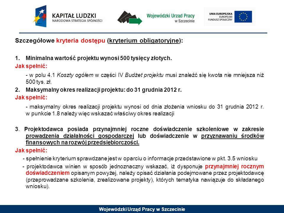 Wojewódzki Urząd Pracy w Szczecinie Szczegółowe kryteria dostępu (kryterium obligatoryjne): 1. Minimalna wartość projektu wynosi 500 tysięcy złotych.