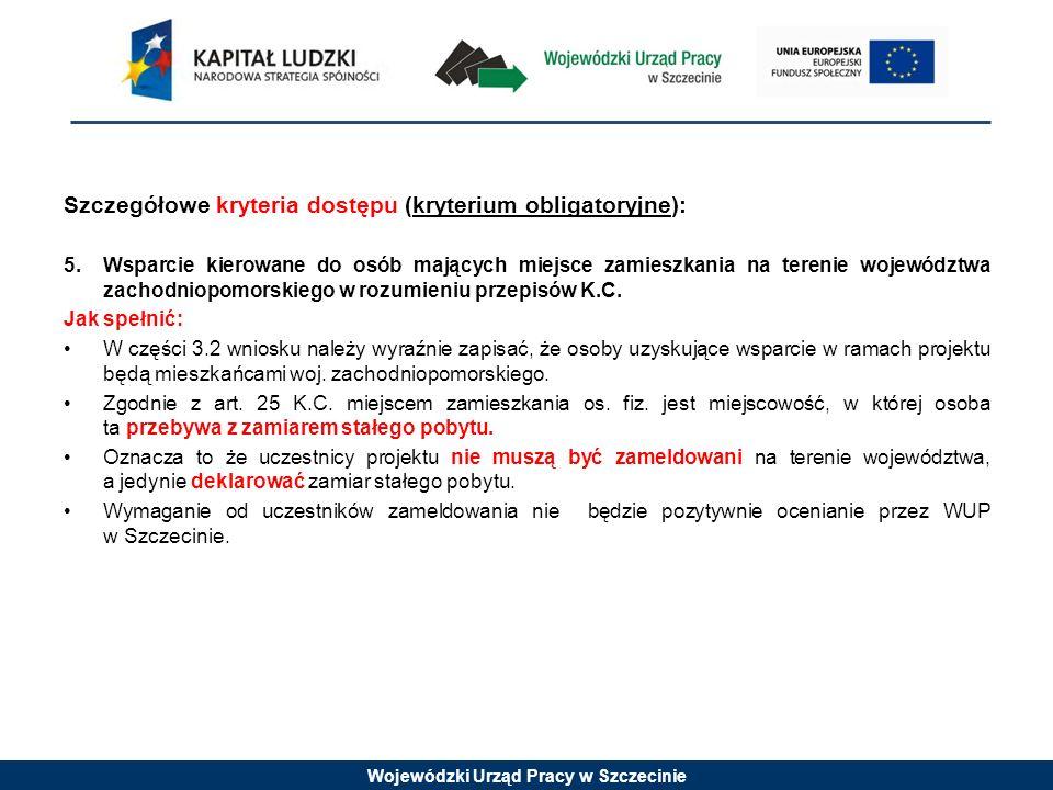 Wojewódzki Urząd Pracy w Szczecinie Szczegółowe kryteria dostępu (kryterium obligatoryjne): 5.Wsparcie kierowane do osób mających miejsce zamieszkania