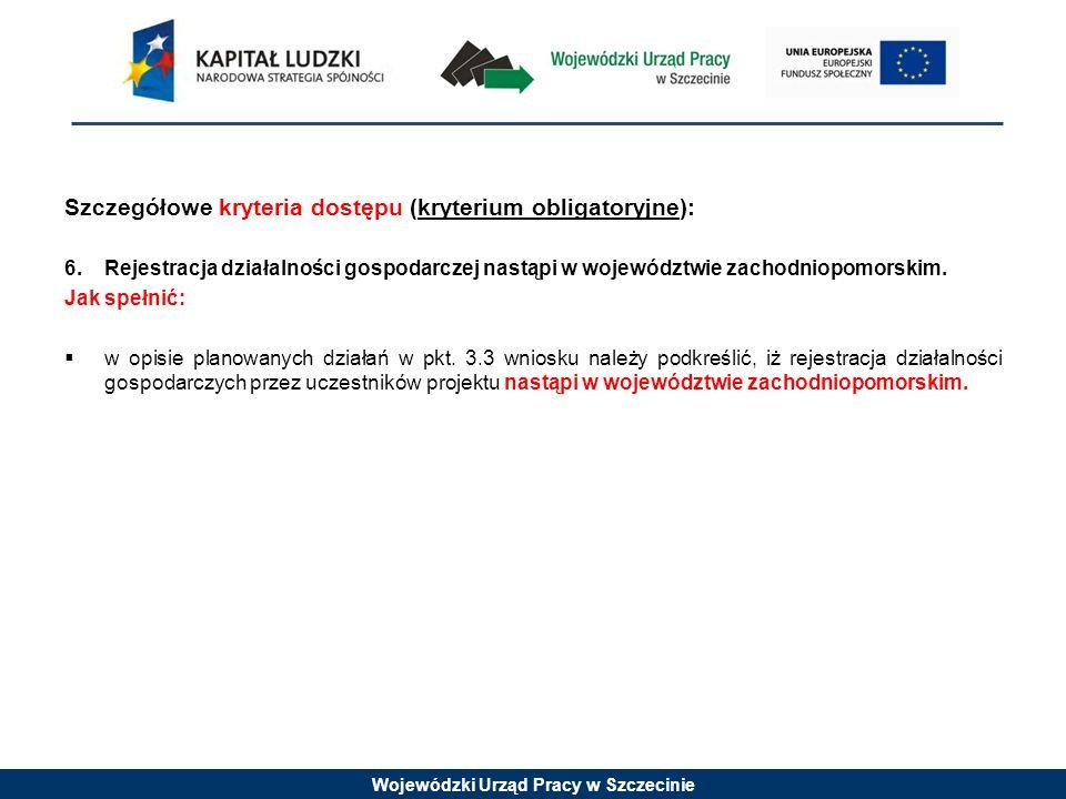 Wojewódzki Urząd Pracy w Szczecinie Szczegółowe kryteria dostępu (kryterium obligatoryjne): 6.Rejestracja działalności gospodarczej nastąpi w wojewódz