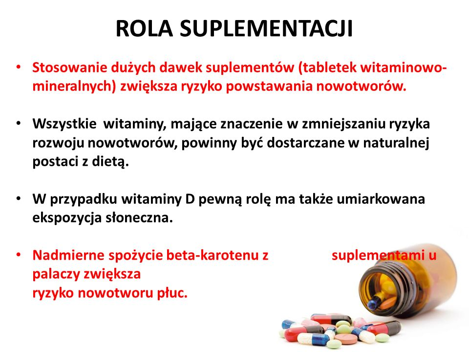ROLA SUPLEMENTACJI Stosowanie dużych dawek suplementów (tabletek witaminowo- mineralnych) zwiększa ryzyko powstawania nowotworów. Wszystkie witaminy,