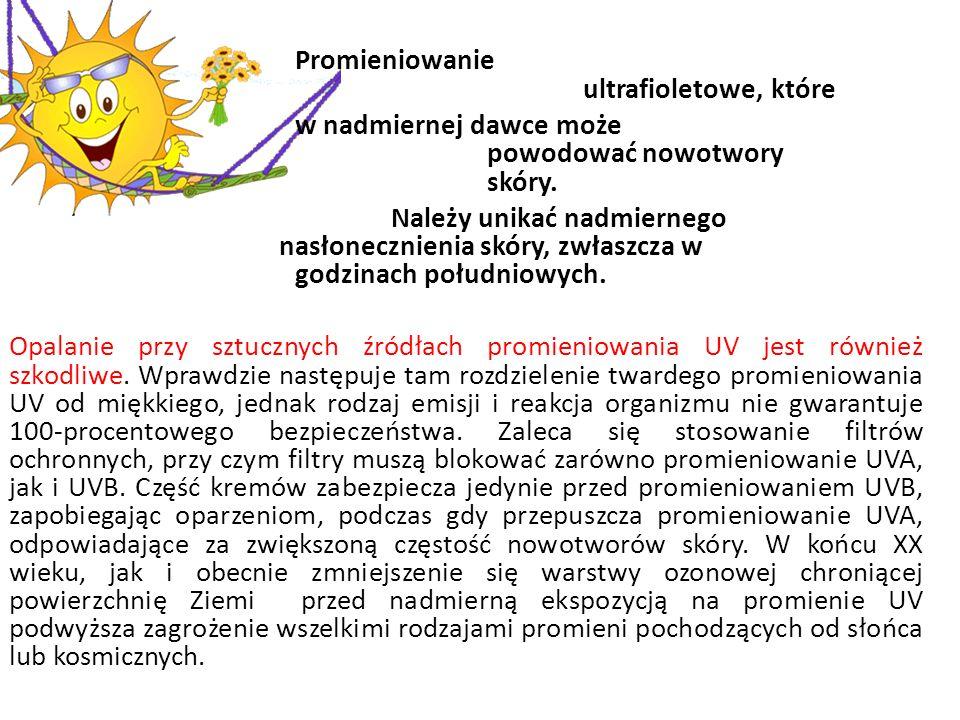 Promieniowanie ultrafioletowe, które w nadmiernej dawce może powodować nowotwory skóry. Należy unikać nadmiernego nasłonecznienia skóry, zwłaszcza w g