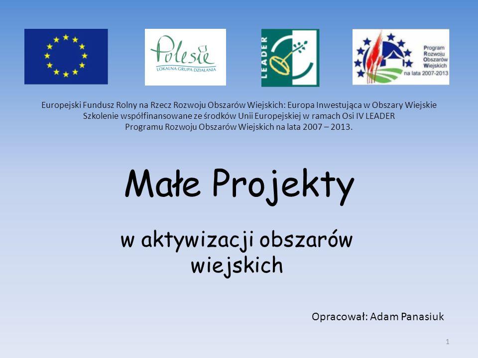 Małe Projekty w aktywizacji obszarów wiejskich Opracował: Adam Panasiuk Europejski Fundusz Rolny na Rzecz Rozwoju Obszarów Wiejskich: Europa Inwestują