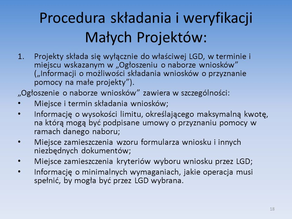 Procedura składania i weryfikacji Małych Projektów: 1.Projekty składa się wyłącznie do właściwej LGD, w terminie i miejscu wskazanym w Ogłoszeniu o na