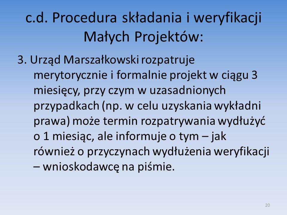 c.d. Procedura składania i weryfikacji Małych Projektów: 3. Urząd Marszałkowski rozpatruje merytorycznie i formalnie projekt w ciągu 3 miesięcy, przy